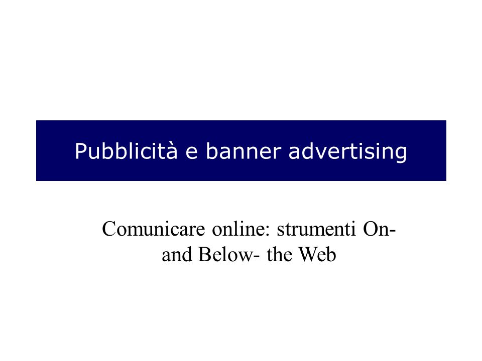 Pubblicità e banner advertising Comunicare online: strumenti On- and Below- the Web