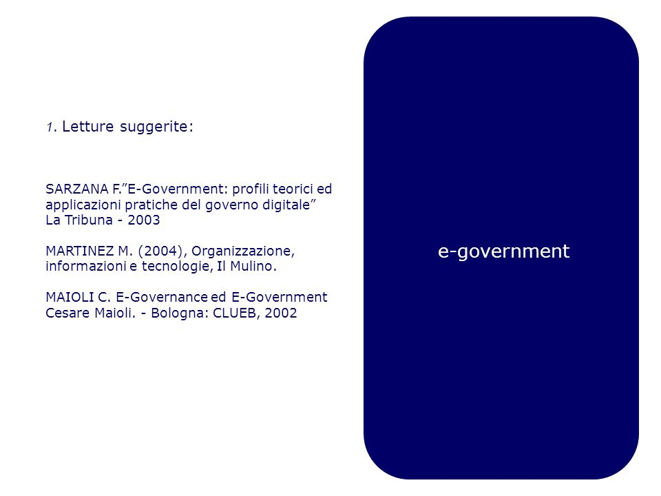 e-government 1. Letture suggerite: SARZANA F.E-Government: profili teorici ed applicazioni pratiche del governo digitale La Tribuna - 2003 MARTINEZ M.
