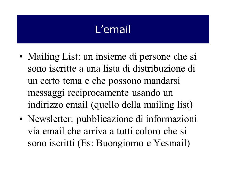 Lemail Mailing List: un insieme di persone che si sono iscritte a una lista di distribuzione di un certo tema e che possono mandarsi messaggi reciprocamente usando un indirizzo email (quello della mailing list) Newsletter: pubblicazione di informazioni via email che arriva a tutti coloro che si sono iscritti (Es: Buongiorno e Yesmail)