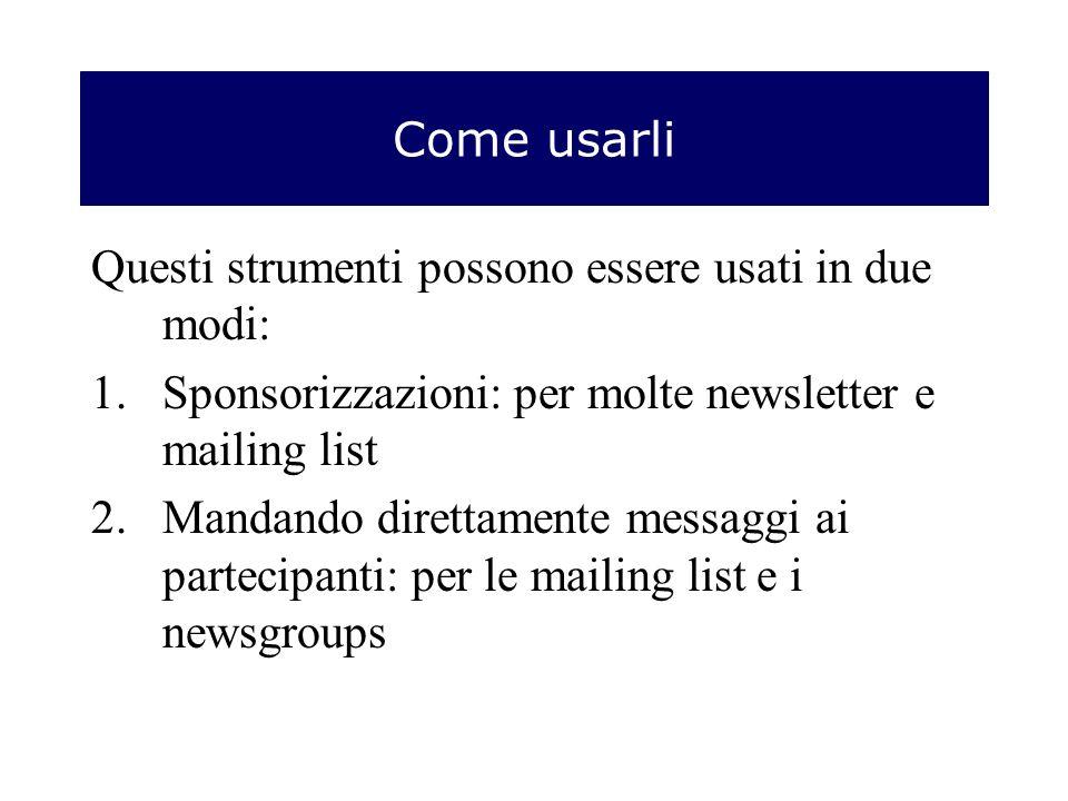 Come usarli Questi strumenti possono essere usati in due modi: 1.Sponsorizzazioni: per molte newsletter e mailing list 2.Mandando direttamente messaggi ai partecipanti: per le mailing list e i newsgroups