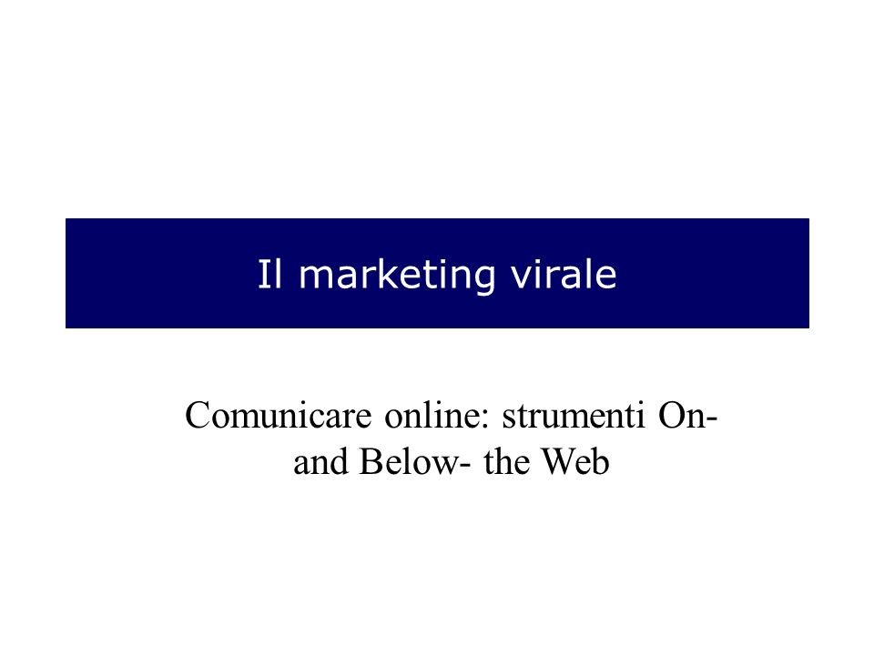 Il marketing virale Comunicare online: strumenti On- and Below- the Web