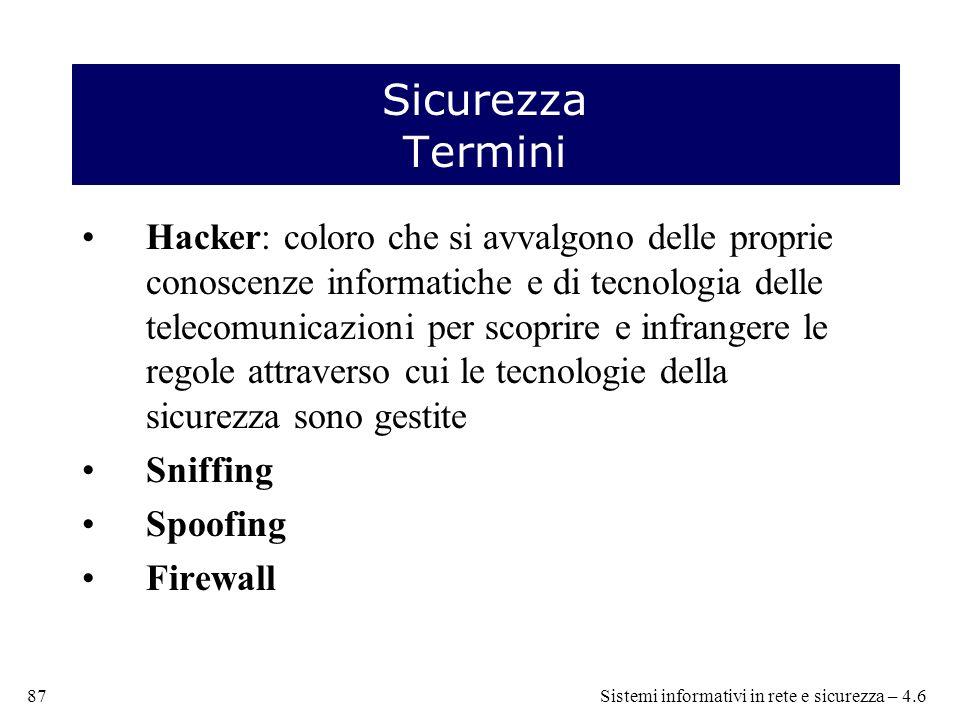 Sicurezza Termini Hacker: coloro che si avvalgono delle proprie conoscenze informatiche e di tecnologia delle telecomunicazioni per scoprire e infrangere le regole attraverso cui le tecnologie della sicurezza sono gestite Sniffing Spoofing Firewall 87Sistemi informativi in rete e sicurezza – 4.6