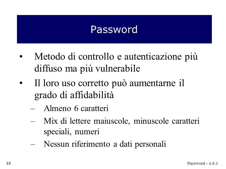 Password Metodo di controllo e autenticazione più diffuso ma più vulnerabile Il loro uso corretto può aumentarne il grado di affidabilità –Almeno 6 caratteri –Mix di lettere maiuscole, minuscole caratteri speciali, numeri –Nessun riferimento a dati personali 88Password – 4.6.1