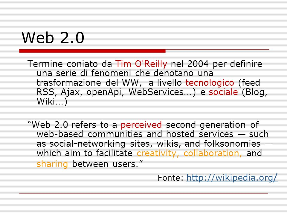 Web 2.0:levoluzione Web 1.0 (1993-2003) Pagine HTML viste attraverso un browser Web 2.0 (2003- beyond) Pagine web e altri contenuti condivisi attraverso diverse applicazioni ReadModalitàWrite & Contribute PageUnità primaria dei contenuti Multimedia Post / record staticStatodynamic Web browserVisto attraverso… Browsers, RSS Readers, anything Client ServerArchitetturaWeb Services Web CodersContenuti creati da..