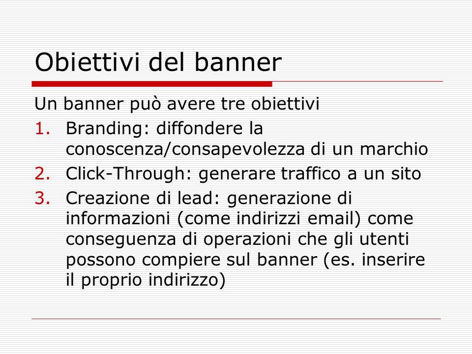 Obiettivi del banner Un banner può avere tre obiettivi 1.Branding: diffondere la conoscenza/consapevolezza di un marchio 2.Click-Through: generare traffico a un sito 3.Creazione di lead: generazione di informazioni (come indirizzi email) come conseguenza di operazioni che gli utenti possono compiere sul banner (es.