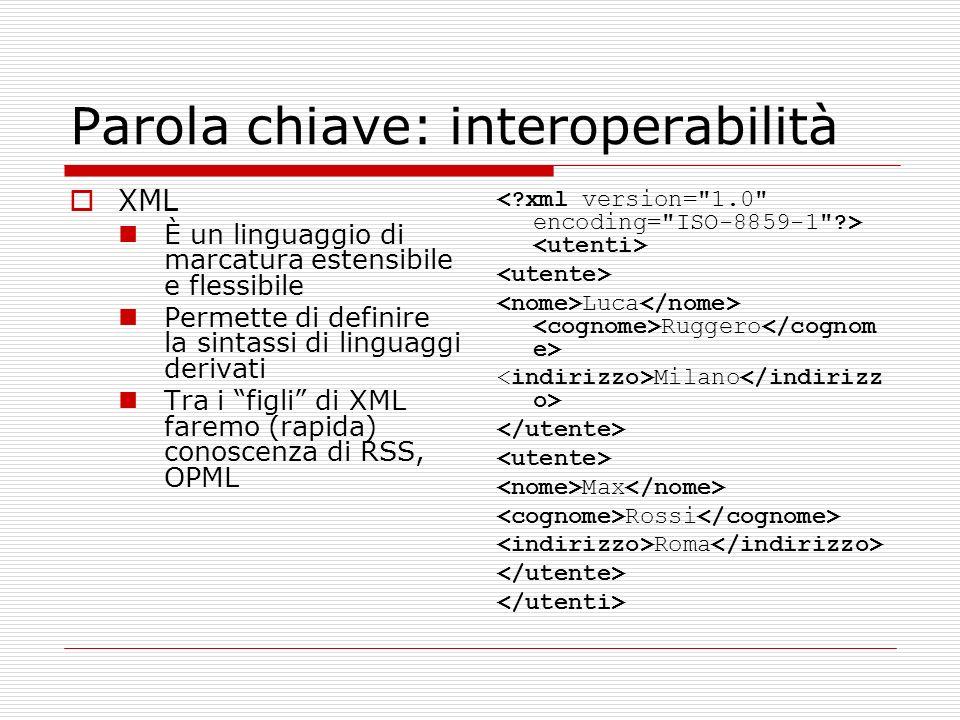 Parola chiave: interoperabilità XML È un linguaggio di marcatura estensibile e flessibile Permette di definire la sintassi di linguaggi derivati Tra i figli di XML faremo (rapida) conoscenza di RSS, OPML Luca Ruggero Milano Max Rossi Roma