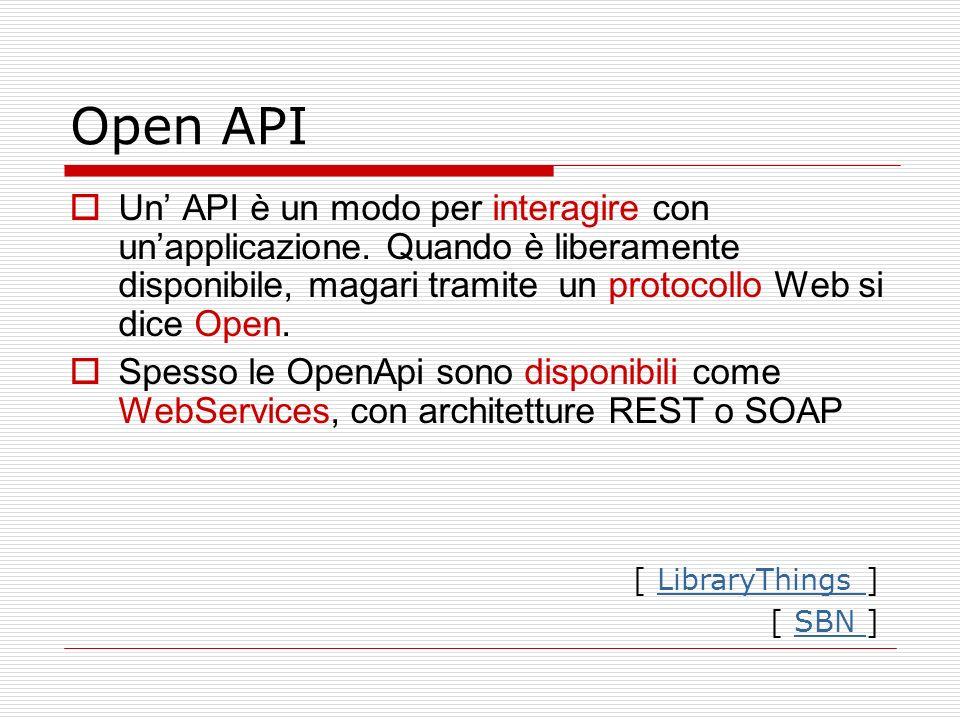 Open API Un API è un modo per interagire con unapplicazione. Quando è liberamente disponibile, magari tramite un protocollo Web si dice Open. Spesso l