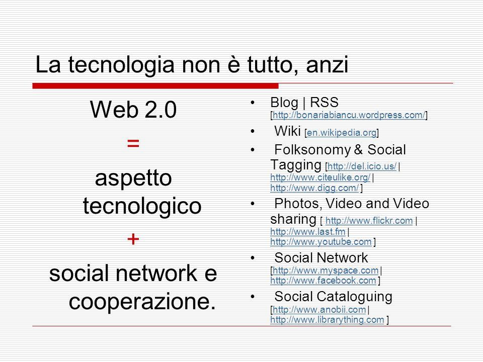 La tecnologia non è tutto, anzi Web 2.0 = aspetto tecnologico + social network e cooperazione.