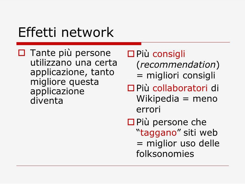 Effetti network Tante più persone utilizzano una certa applicazione, tanto migliore questa applicazione diventa Più consigli (recommendation) = miglio