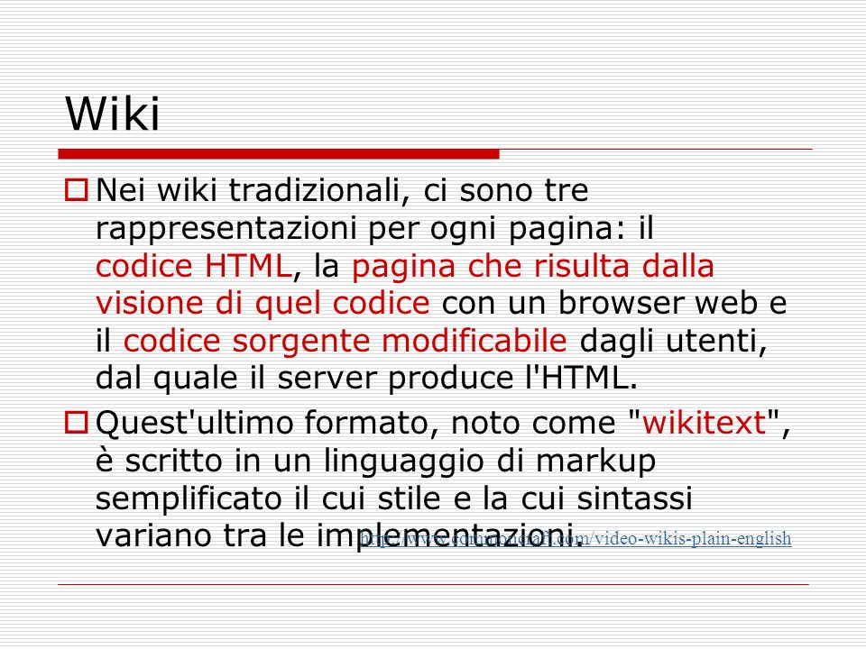 Wiki Nei wiki tradizionali, ci sono tre rappresentazioni per ogni pagina: il codice HTML, la pagina che risulta dalla visione di quel codice con un browser web e il codice sorgente modificabile dagli utenti, dal quale il server produce l HTML.