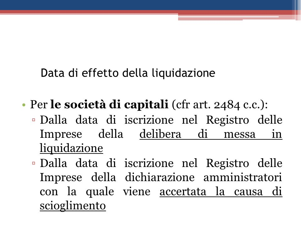 Data di effetto della liquidazione Per le società di capitali (cfr art. 2484 c.c.): Dalla data di iscrizione nel Registro delle Imprese della delibera