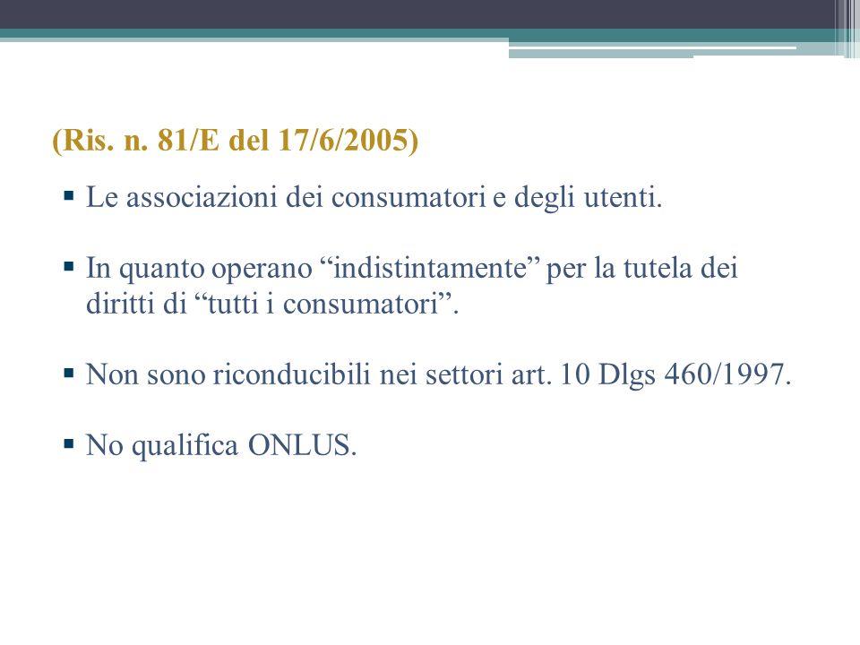(Ris. n. 81/E del 17/6/2005) Le associazioni dei consumatori e degli utenti. In quanto operano indistintamente per la tutela dei diritti di tutti i co