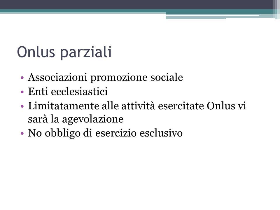 Onlus parziali Associazioni promozione sociale Enti ecclesiastici Limitatamente alle attività esercitate Onlus vi sarà la agevolazione No obbligo di e