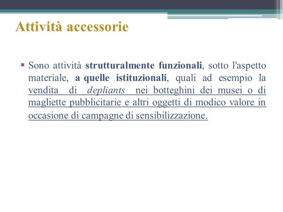 Attività accessorie Sono attività strutturalmente funzionali, sotto l'aspetto materiale, a quelle istituzionali, quali ad esempio la vendita di deplia