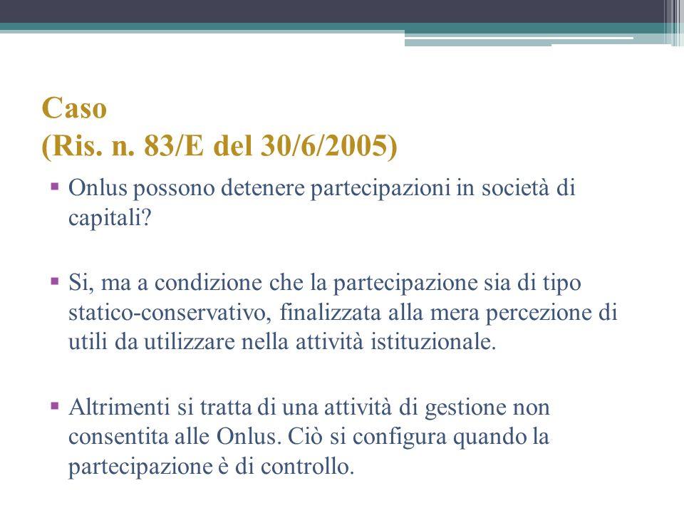 Caso (Ris. n. 83/E del 30/6/2005) Onlus possono detenere partecipazioni in società di capitali? Si, ma a condizione che la partecipazione sia di tipo