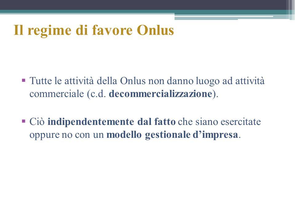 Il regime di favore Onlus Tutte le attività della Onlus non danno luogo ad attività commerciale (c.d. decommercializzazione). Ciò indipendentemente da