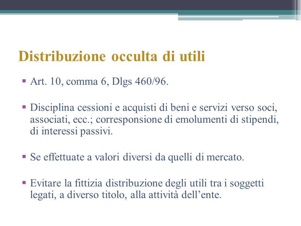 Distribuzione occulta di utili Art. 10, comma 6, Dlgs 460/96. Disciplina cessioni e acquisti di beni e servizi verso soci, associati, ecc.; correspons