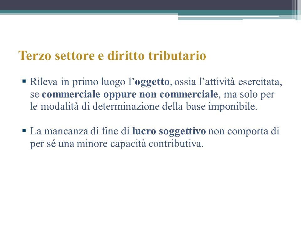 Terzo settore e diritto tributario Rileva in primo luogo loggetto, ossia lattività esercitata, se commerciale oppure non commerciale, ma solo per le m