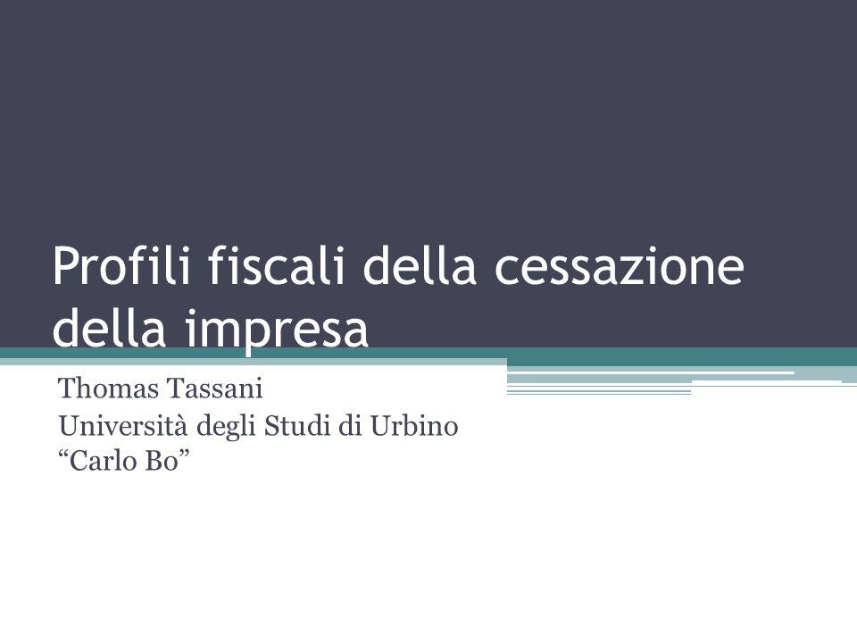 Profili fiscali della cessazione della impresa Thomas Tassani Università degli Studi di Urbino Carlo Bo