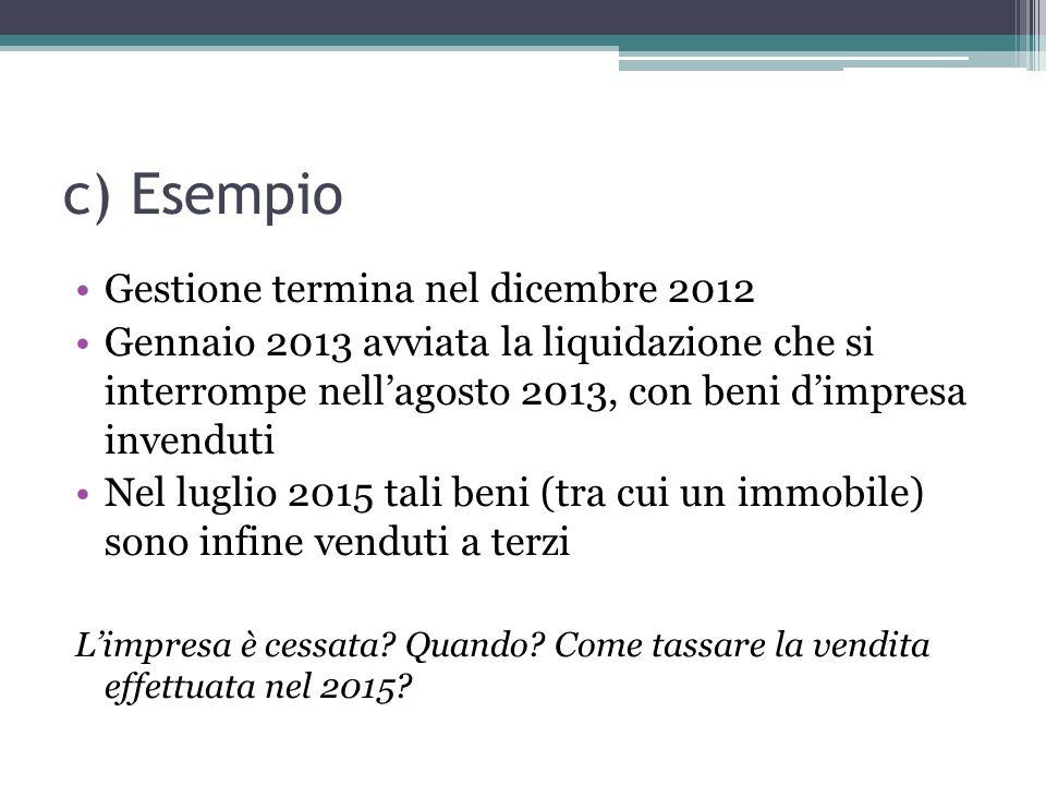 c) Esempio Gestione termina nel dicembre 2012 Gennaio 2013 avviata la liquidazione che si interrompe nellagosto 2013, con beni dimpresa invenduti Nel luglio 2015 tali beni (tra cui un immobile) sono infine venduti a terzi Limpresa è cessata.