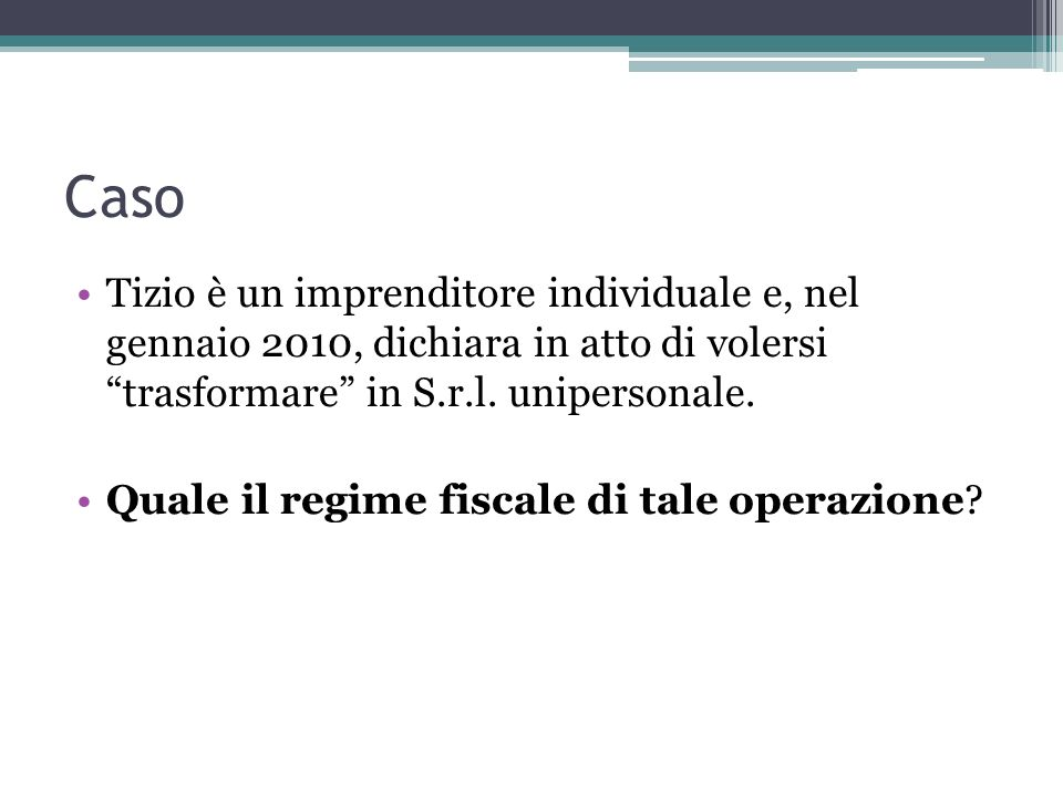 Caso Tizio è un imprenditore individuale e, nel gennaio 2010, dichiara in atto di volersi trasformare in S.r.l.