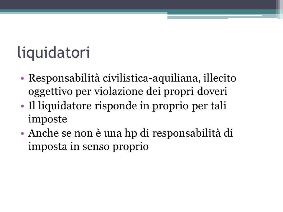 liquidatori Responsabilità civilistica-aquiliana, illecito oggettivo per violazione dei propri doveri Il liquidatore risponde in proprio per tali imposte Anche se non è una hp di responsabilità di imposta in senso proprio