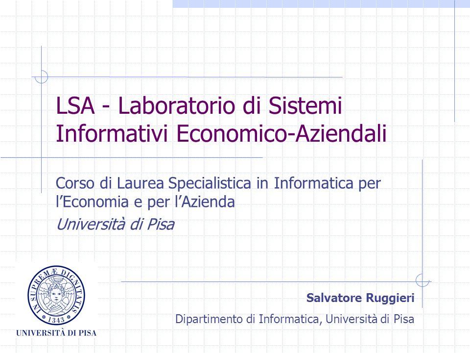 LSA - Laboratorio di Sistemi Informativi Economico-Aziendali Corso di Laurea Specialistica in Informatica per lEconomia e per lAzienda Università di Pisa Salvatore Ruggieri Dipartimento di Informatica, Università di Pisa