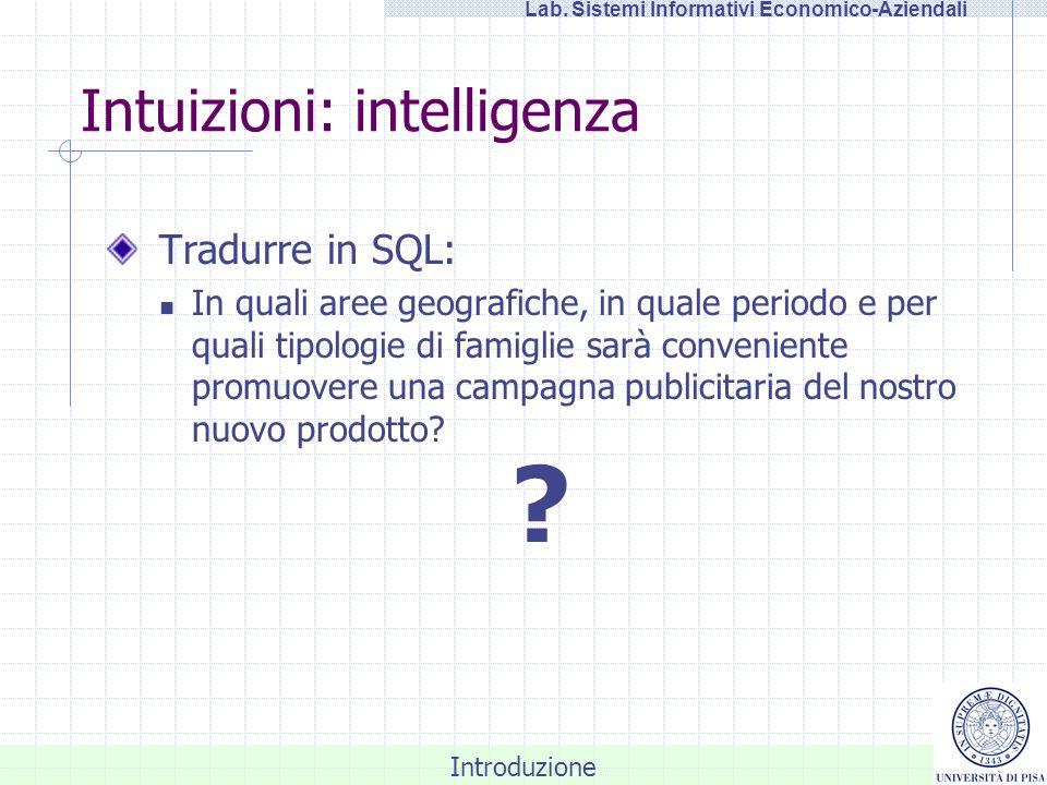Introduzione Lab. Sistemi Informativi Economico-Aziendali Intuizioni: intelligenza Tradurre in SQL: In quali aree geografiche, in quale periodo e per