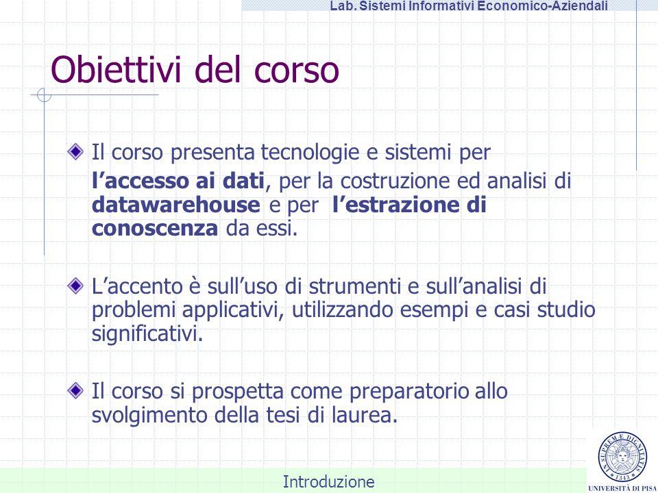 Introduzione Lab. Sistemi Informativi Economico-Aziendali Obiettivi del corso Il corso presenta tecnologie e sistemi per laccesso ai dati, per la cost
