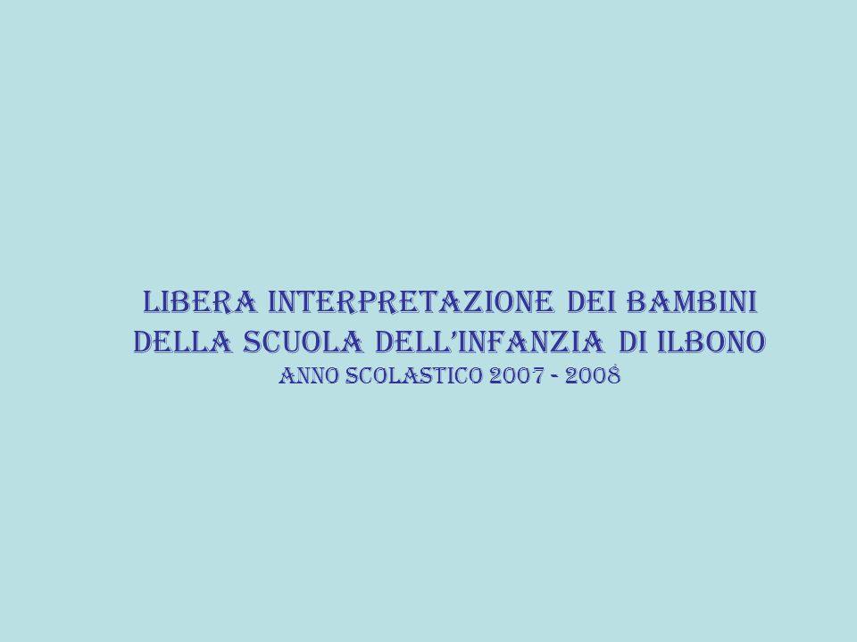 LIBERA INTERPRETAZIONE DEI BAMBINI DELLA SCUOLA DELLINFANZIA DI ILBONO ANNO SCOLASTICO 2007 - 2008