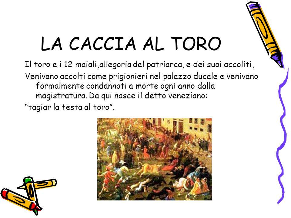LA CACCIA AL TORO Il toro e i 12 maiali,allegoria del patriarca, e dei suoi accoliti, Venivano accolti come prigionieri nel palazzo ducale e venivano formalmente condannati a morte ogni anno dalla magistratura.