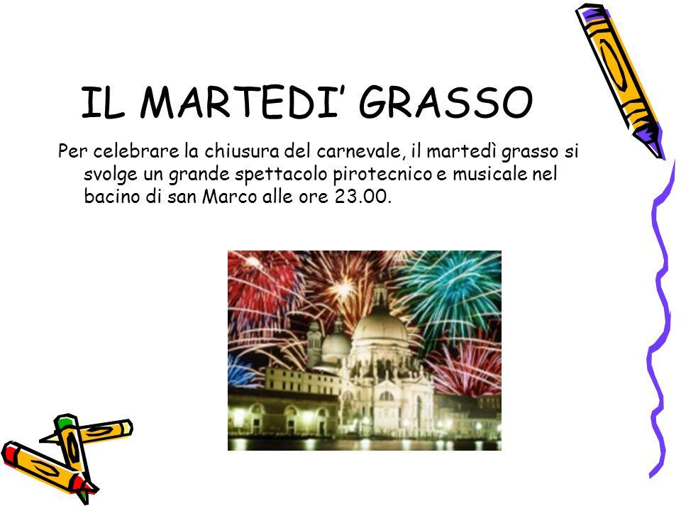 IL MARTEDI GRASSO Per celebrare la chiusura del carnevale, il martedì grasso si svolge un grande spettacolo pirotecnico e musicale nel bacino di san Marco alle ore 23.00.