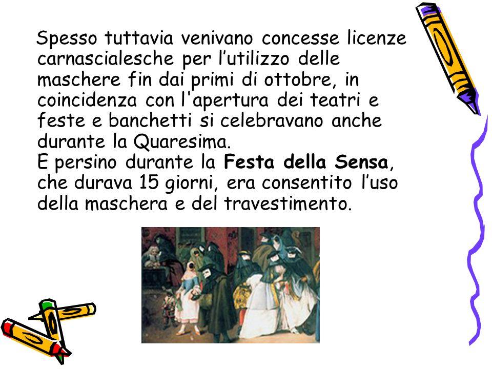Spesso tuttavia venivano concesse licenze carnascialesche per lutilizzo delle maschere fin dai primi di ottobre, in coincidenza con l apertura dei teatri e feste e banchetti si celebravano anche durante la Quaresima.