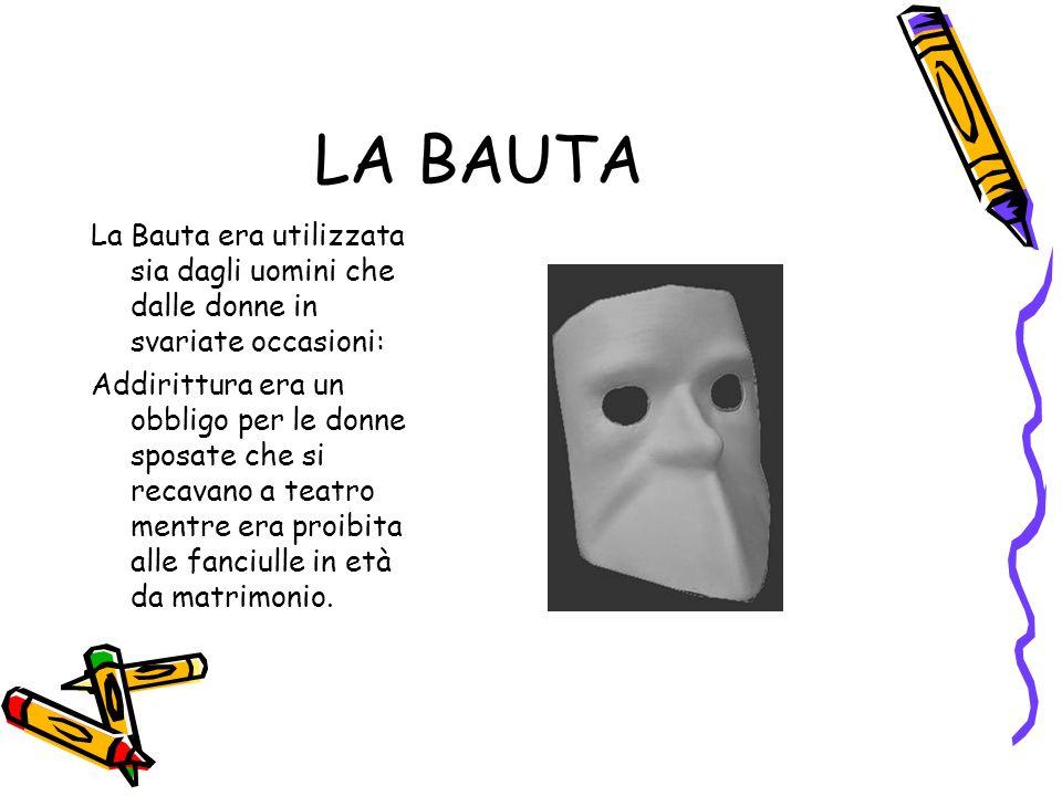 LA BAUTA La Bauta era utilizzata sia dagli uomini che dalle donne in svariate occasioni: Addirittura era un obbligo per le donne sposate che si recavano a teatro mentre era proibita alle fanciulle in età da matrimonio.