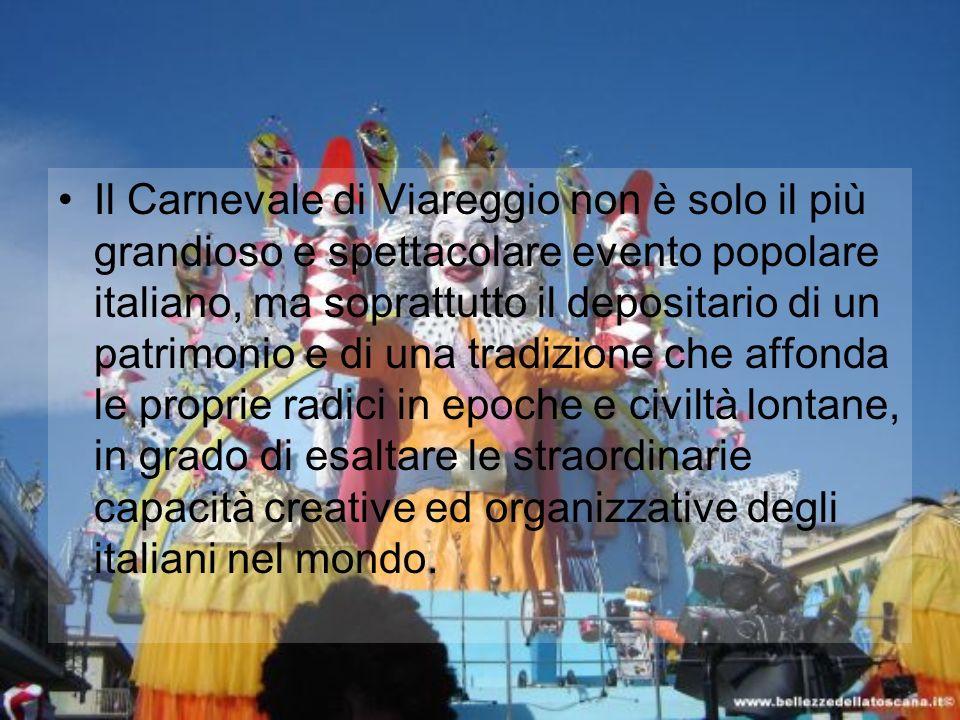 Il Carnevale di Viareggio non è solo il più grandioso e spettacolare evento popolare italiano, ma soprattutto il depositario di un patrimonio e di una tradizione che affonda le proprie radici in epoche e civiltà lontane, in grado di esaltare le straordinarie capacità creative ed organizzative degli italiani nel mondo.