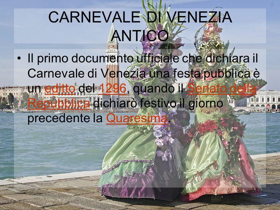CARNEVALE DI VENEZIA ANTICO Il primo documento ufficiale che dichiara il Carnevale di Venezia una festa pubblica è un editto del 1296, quando il Senato della Repubblica dichiarò festivo il giorno precedente la Quaresima.editto1296Senato della RepubblicaQuaresima