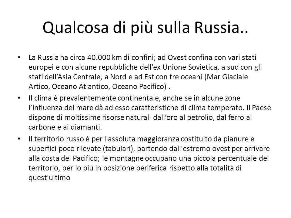 Qualcosa di più sulla Russia.. La Russia ha circa 40.000 km di confini; ad Ovest confina con vari stati europei e con alcune repubbliche dellex Unione