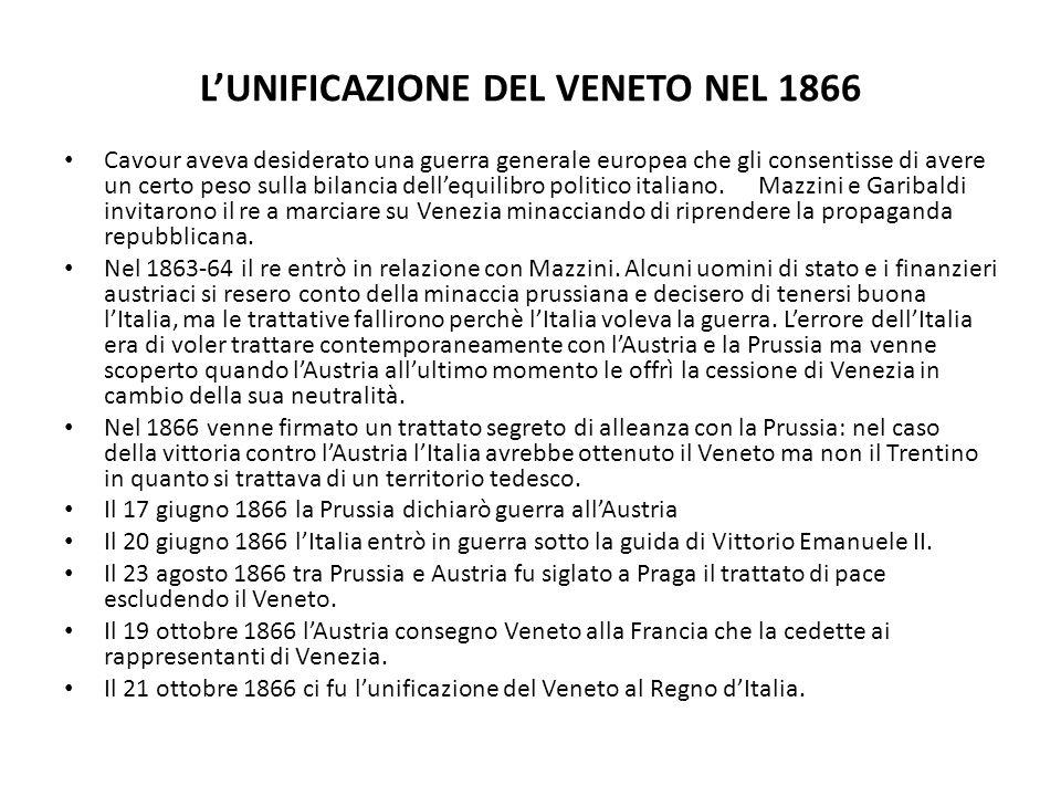 LUNIFICAZIONE DEL VENETO NEL 1866 Cavour aveva desiderato una guerra generale europea che gli consentisse di avere un certo peso sulla bilancia delleq