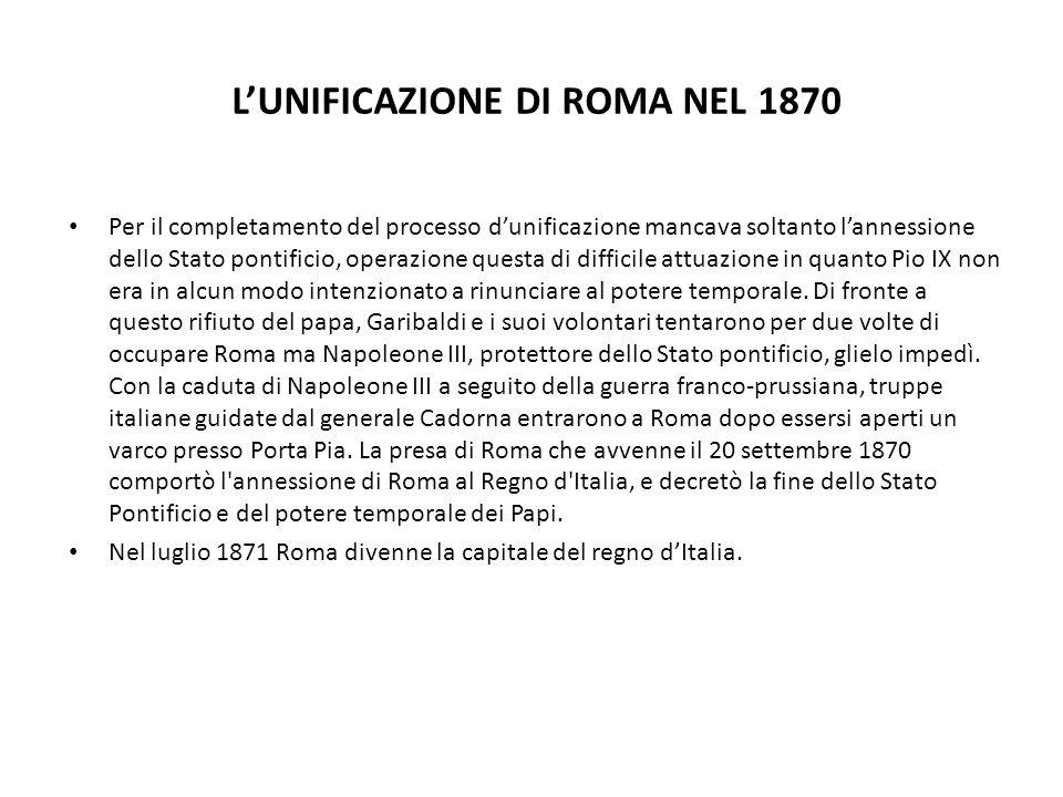 LUNIFICAZIONE DI ROMA NEL 1870 Per il completamento del processo dunificazione mancava soltanto lannessione dello Stato pontificio, operazione questa