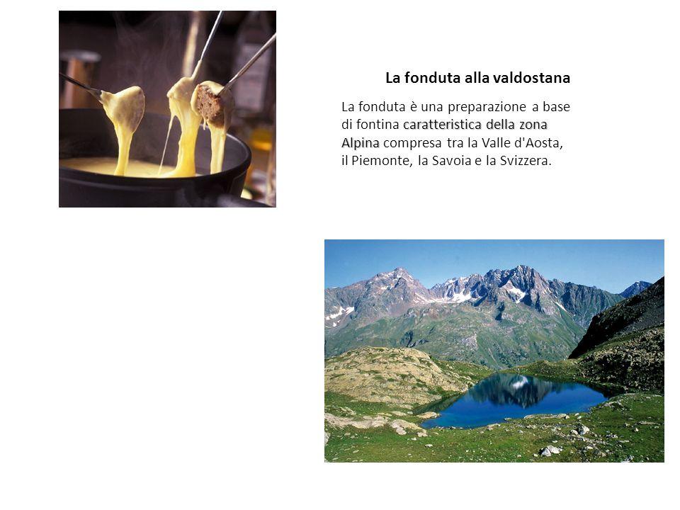 La fonduta alla valdostana caratteristica della zona Alpina La fonduta è una preparazione a base di fontina caratteristica della zona Alpina compresa