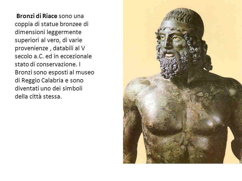 Bronzi di Riace sono una coppia di statue bronzee di dimensioni leggermente superiori al vero, di varie provenienze, databili al V secolo a.C. ed in e