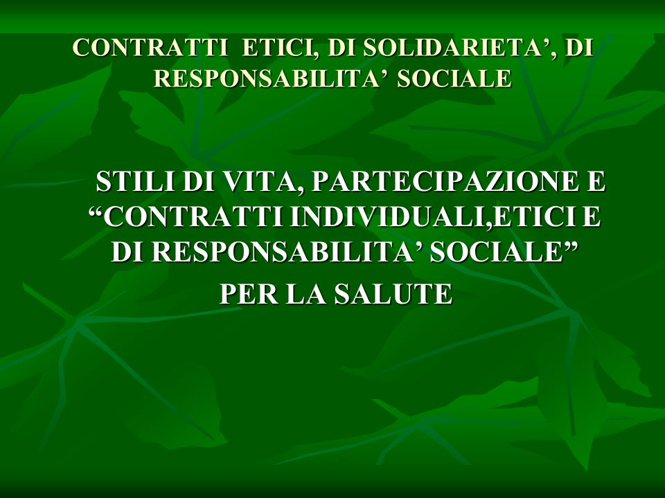 CONTRATTI ETICI, DI SOLIDARIETA, DI RESPONSABILITA SOCIALE STILI DI VITA, PARTECIPAZIONE E CONTRATTI INDIVIDUALI,ETICI E DI RESPONSABILITA SOCIALE STILI DI VITA, PARTECIPAZIONE E CONTRATTI INDIVIDUALI,ETICI E DI RESPONSABILITA SOCIALE PER LA SALUTE PER LA SALUTE