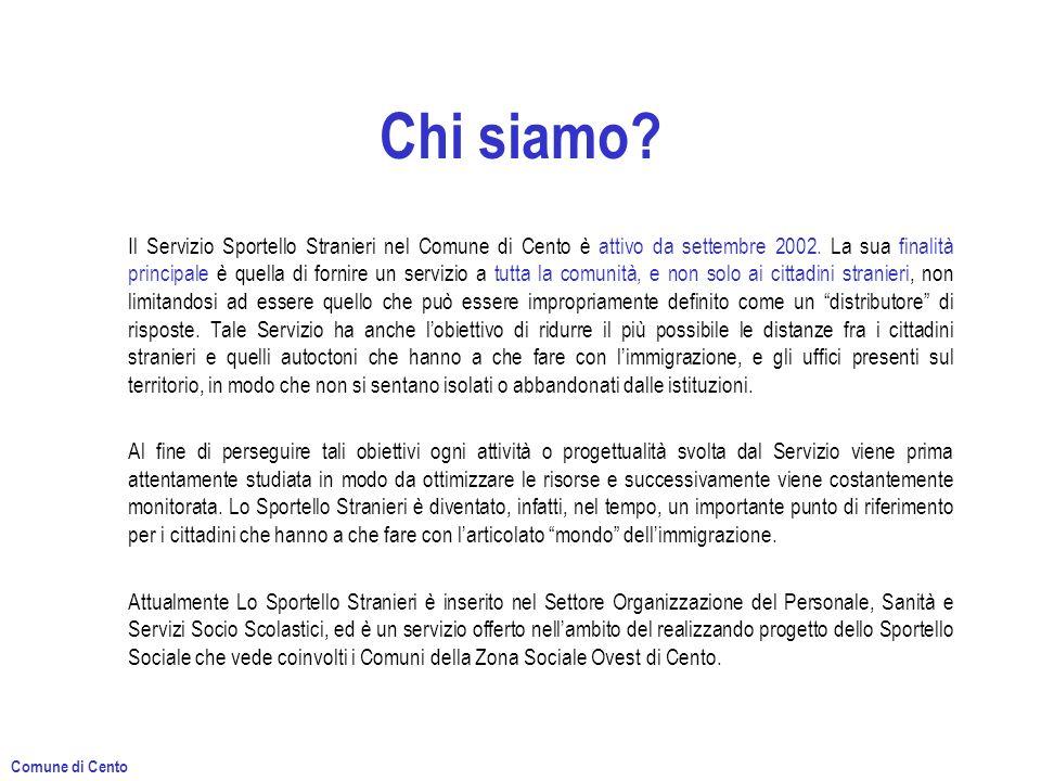 Chi siamo? Il Servizio Sportello Stranieri nel Comune di Cento è attivo da settembre 2002. La sua finalità principale è quella di fornire un servizio