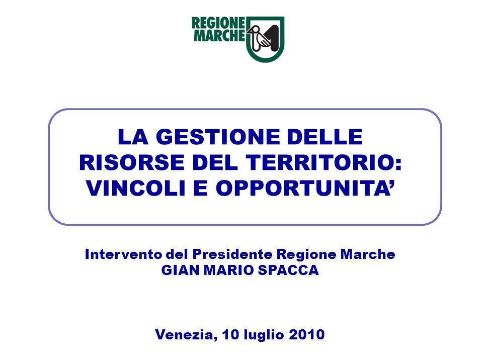 LA GESTIONE DELLE RISORSE DEL TERRITORIO: VINCOLI E OPPORTUNITA Intervento del Presidente Regione Marche GIAN MARIO SPACCA Venezia, 10 luglio 2010