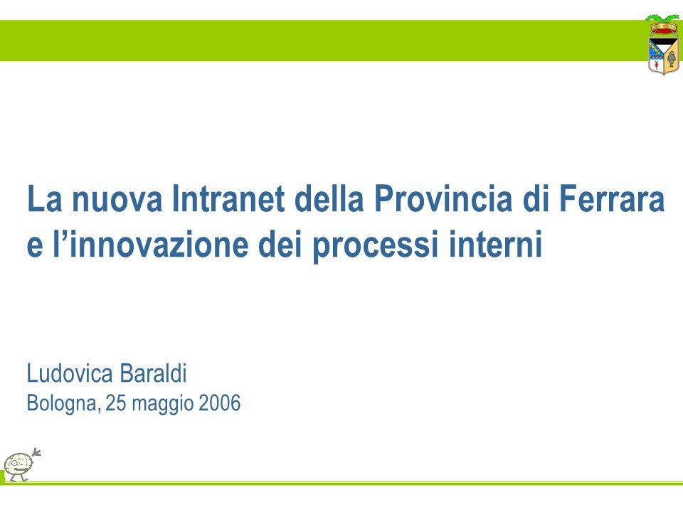 La nuova Intranet della Provincia di Ferrara e linnovazione dei processi interni Ludovica Baraldi Bologna, 25 maggio 2006
