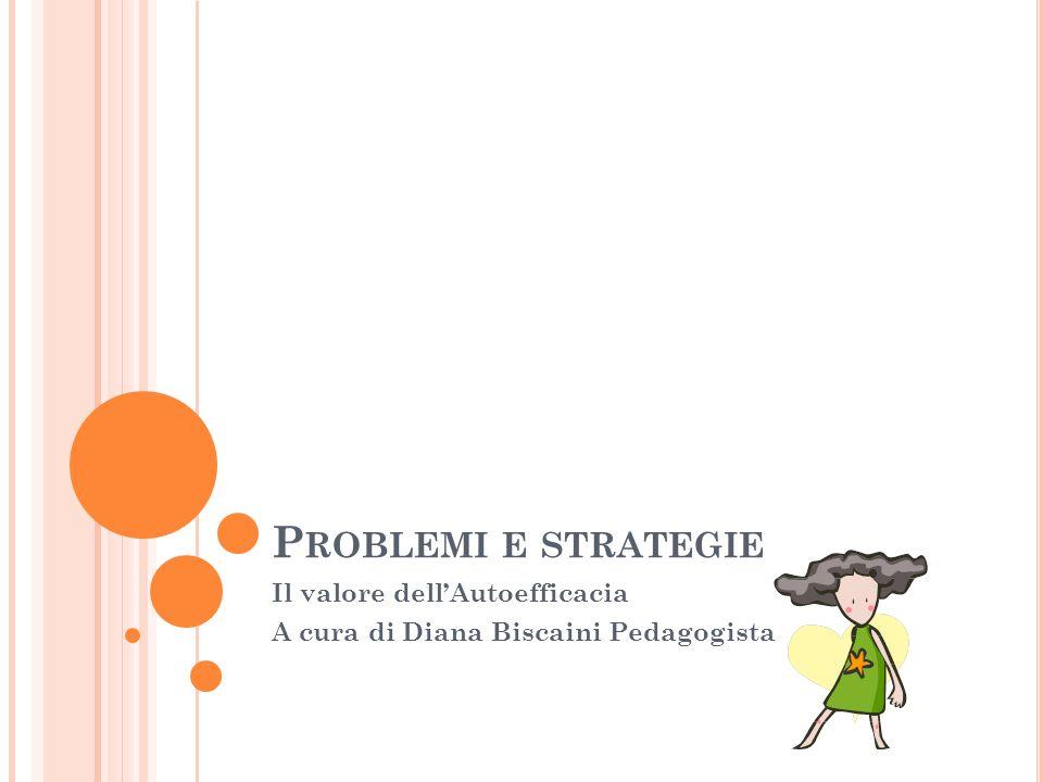 P ROBLEMI E STRATEGIE Il valore dellAutoefficacia A cura di Diana Biscaini Pedagogista