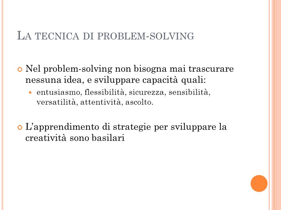 L A TECNICA DI PROBLEM - SOLVING Nel problem-solving non bisogna mai trascurare nessuna idea, e sviluppare capacità quali: entusiasmo, flessibilità, s