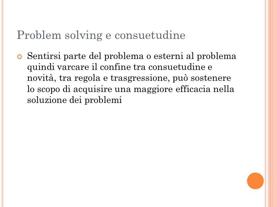 Problem solving e consuetudine Sentirsi parte del problema o esterni al problema quindi varcare il confine tra consuetudine e novità, tra regola e tra