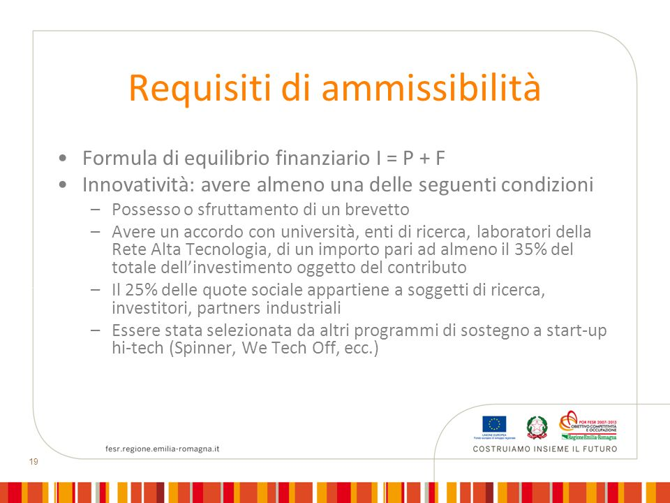 19 Requisiti di ammissibilità Formula di equilibrio finanziario I = P + F Innovatività: avere almeno una delle seguenti condizioni –Possesso o sfrutta