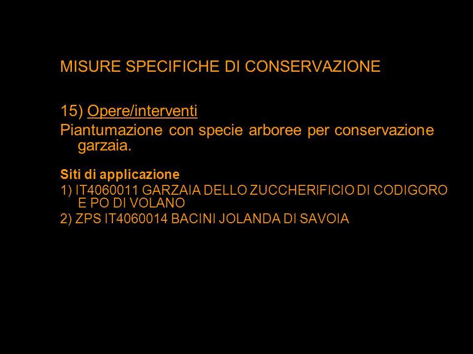 MISURE SPECIFICHE DI CONSERVAZIONE 15) Opere/interventi Piantumazione con specie arboree per conservazione garzaia. Siti di applicazione 1) IT4060011